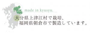 大分県上津江村で栽培、福岡県朝倉市で製造しています。